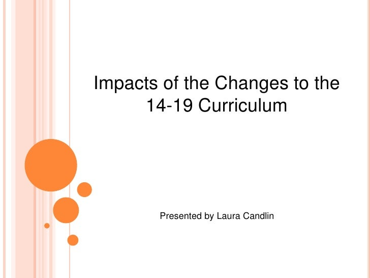 Impacts of the Changes to the <br />14-19 Curriculum<br />Presented by Laura Candlin<br />
