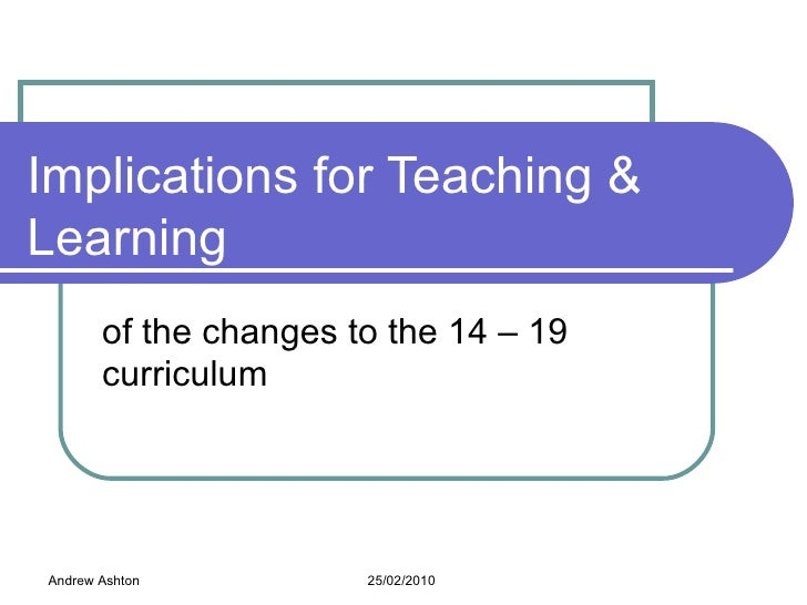 Implications for Teaching & Learning of the changes to the 14 – 19 curriculum Andrew Ashton 25/02/2010