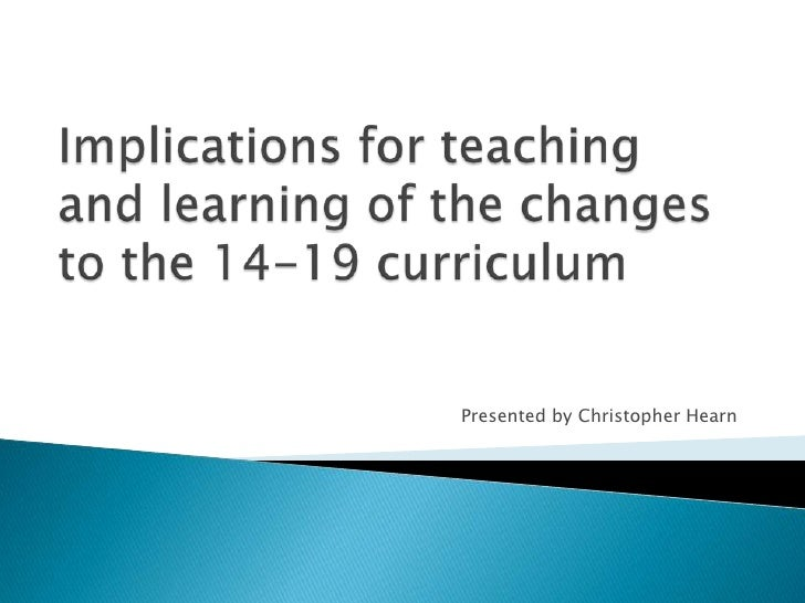 Implications for teaching and learning of the changes to the 14-19 curriculum<br />Presented by Christopher Hearn<br />