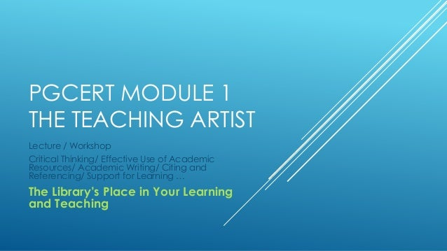 PGCERT MODULE 1 THE TEACHING ARTIST Lecture / Workshop Critical Thinking/ Effective Use of Academic Resources/ Academic Wr...