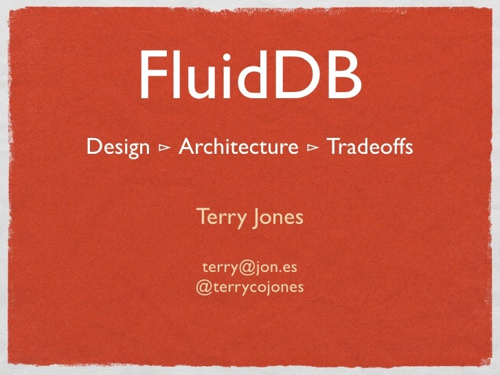 FluidDB Design ⊳ Architecture ⊳ Tradeoffs             Terry Jones             terry@jon.es            @terrycojones