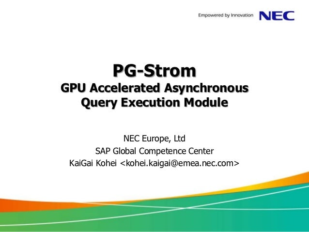 PG-StromGPU Accelerated Asynchronous  Query Execution Module               NEC Europe, Ltd        SAP Global Competence Ce...