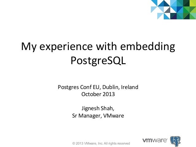 My  experience  with  embedding   PostgreSQL   Postgres  Conf  EU,  Dublin,  Ireland   October  2013...