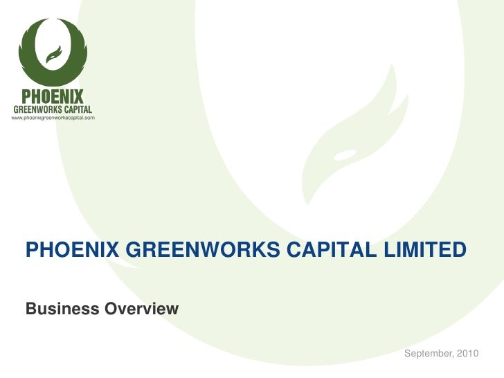 PHOENIX GREENWORKS CAPITAL LIMITED  Business Overview                               September, 2010