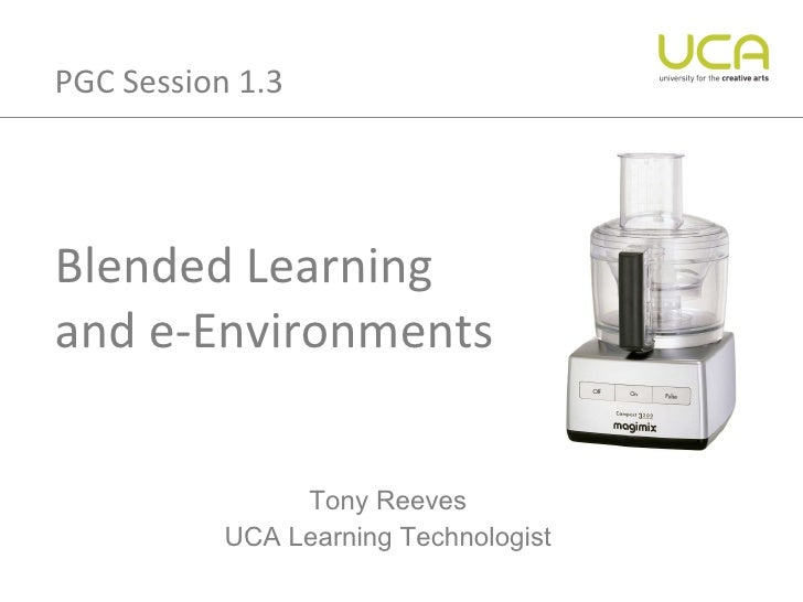Blended Learning  and e-Environments Tony Reeves UCA Learning Technologist PGC Session 1.3