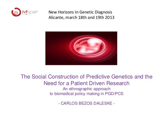New Horizons In Genetic Diagnosis           Alicante, march 18th and 19th 2013The Social Construction of Predictive Geneti...
