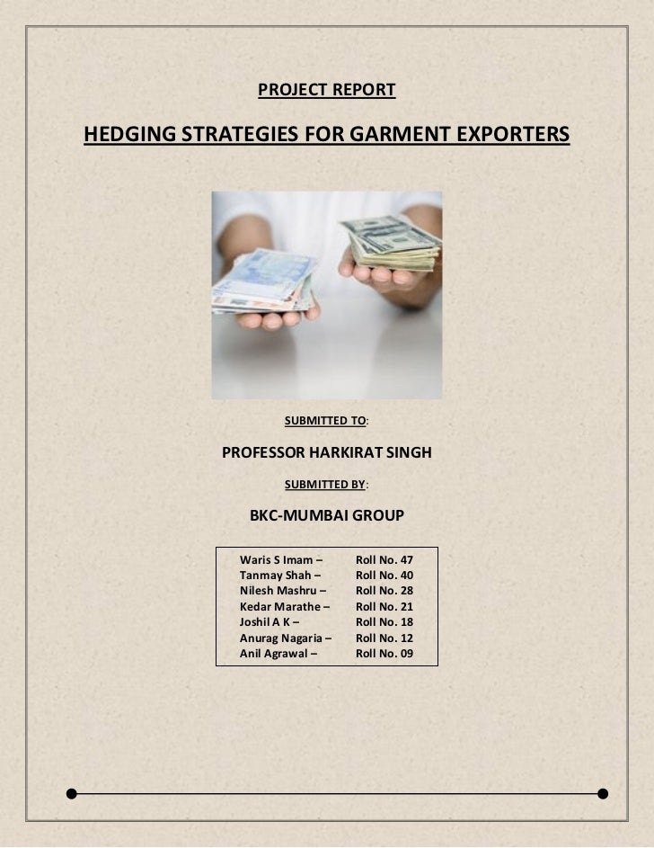 PROJECT REPORTHEDGING STRATEGIES FOR GARMENT EXPORTERS                    SUBMITTED TO:           PROFESSOR HARKIRAT SINGH...
