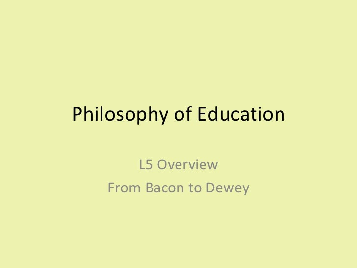 Philosophy of Education L5 Overview From Bacon to Dewey