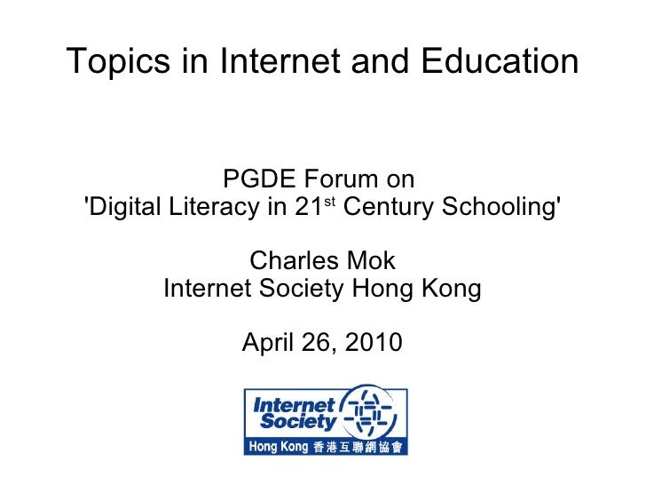Topics in Internet and Education PGDE Forum on  'Digital Literacy in 21 st  Century Schooling' Charles Mok Internet Societ...