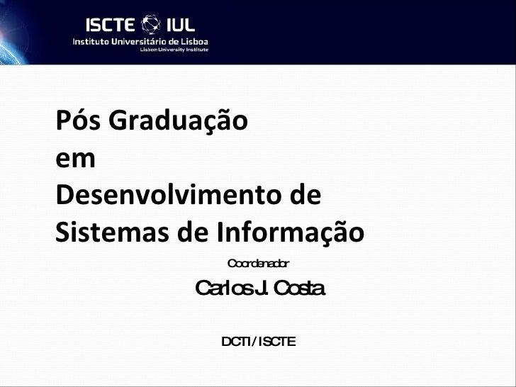 Pós Graduação  em  Desenvolvimento de Sistemas de Informação Coordenador Carlos J. Costa DCTI/ ISCTE