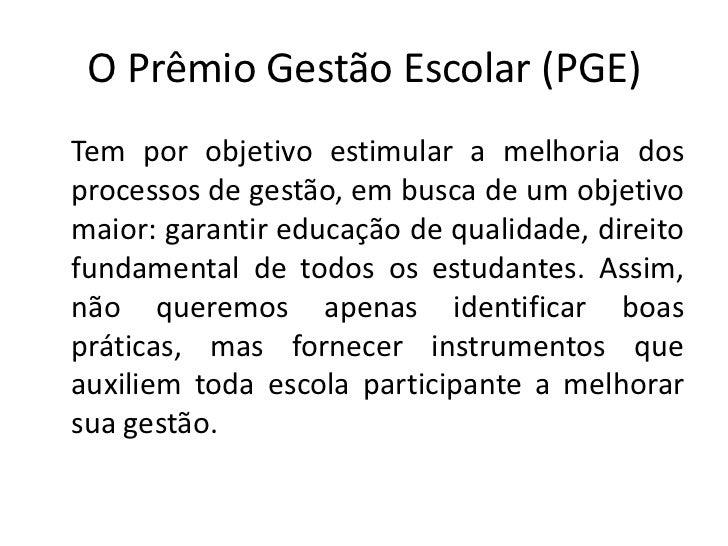 O Prêmio Gestão Escolar (PGE)Tem por objetivo estimular a melhoria dosprocessos de gestão, em busca de um objetivomaior: g...