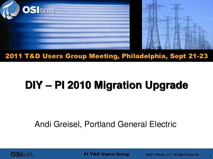 2011 T&D Users Group Meeting, Philadelphia, Sept 21-23     DIY – PI 2010 Migration Upgrade       Andi Greisel, Portland Ge...