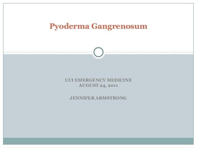 UCI EMERGENCY MEDICINE AUGUST 24, 2011 JENNIFER ARMSTRONG Pyoderma Gangrenosum