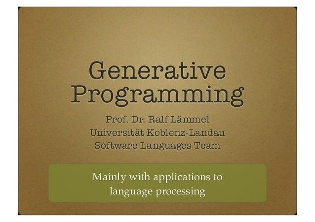 Generative Programming Prof. Dr. Ralf Lämmel Universität Koblenz-Landau Software Languages Team Mainly with applications t...