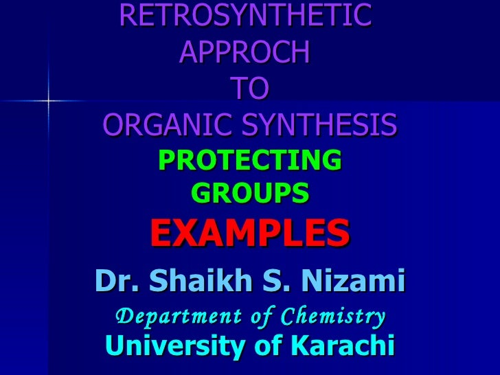 RETROSYNTHETIC  APPROCH  TO ORGANIC SYNTHESIS PROTECTING GROUPS EXAMPLES Dr. Shaikh S. Nizami Department of Chemistry Univ...