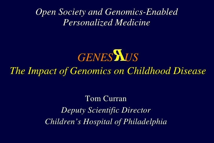 Open Society and Genomics-Enabled Personalized Medicine Tom Curran Deputy Scientific Director Children's Hospital of Phila...
