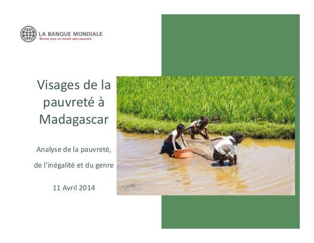 Visages de la pauvreté à Madagascar Analyse de la pauvreté, de l'inégalité et du genre 11 Avril 2014