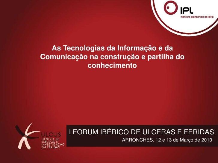 As Tecnologias da Informação e da Comunicação na construção e partilha do conhecimento<br />I FORUM IBÉRICO DE ÚLCERAS E F...