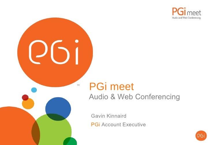 PGi meet Audio & Web Conferencing Gavin Kinnaird PGi  Account Executive