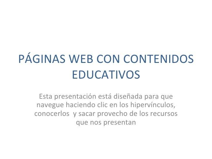 PÁGINAS WEB CON CONTENIDOS EDUCATIVOS Esta presentación está diseñada para que navegue haciendo clic en los hipervínculos,...