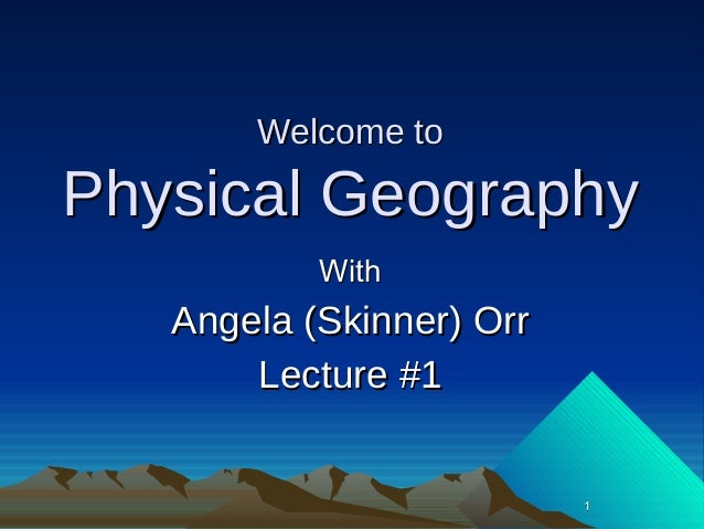 Welcome toPhysical Geography           With   Angela (Skinner) Orr       Lecture #1                          1