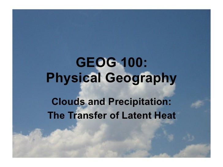 GEOG 100:Physical Geography Clouds and Precipitation:The Transfer of Latent Heat