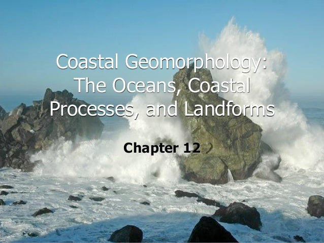 Coastal Geomorphology:   The Oceans, CoastalProcesses, and Landforms       Chapter 12