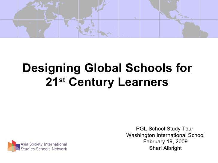 Designing Global Schools for 21 st  Century Learners PGL School Study Tour  Washington International School February 19, 2...