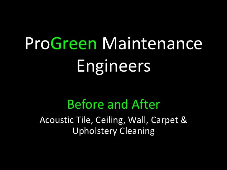 ProGreen Maintenance      Engineers        Before and After Acoustic Tile, Ceiling, Wall, Carpet &         Upholstery Clea...