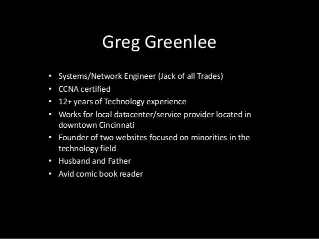 Greg Greenlee• Systems/Network Engineer (Jack of all Trades)• CCNA certified• 12+ years of Technology experience• Works fo...