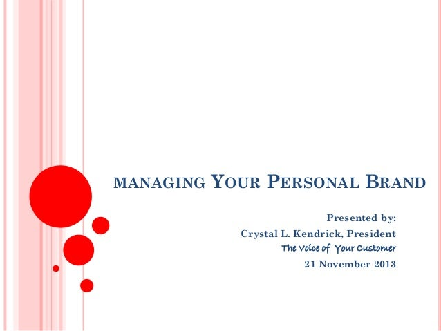 MANAGING  YOUR PERSONAL BRAND Presented by: Crystal L. Kendrick, President The Voice of Your Customer 21 November 2013