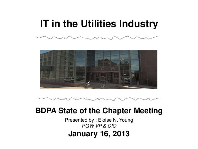 BDPA State of the Chapter MeetingPresented by : Eloise N. YoungPGW VP & CIOJanuary 16, 2013IT in the Utilities Industry
