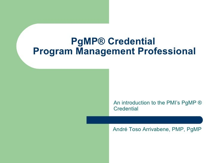 PgMP® Credential  Program Management Professional An introduction to the PMI's PgMP ® Credential André Toso Arrivabene, PM...
