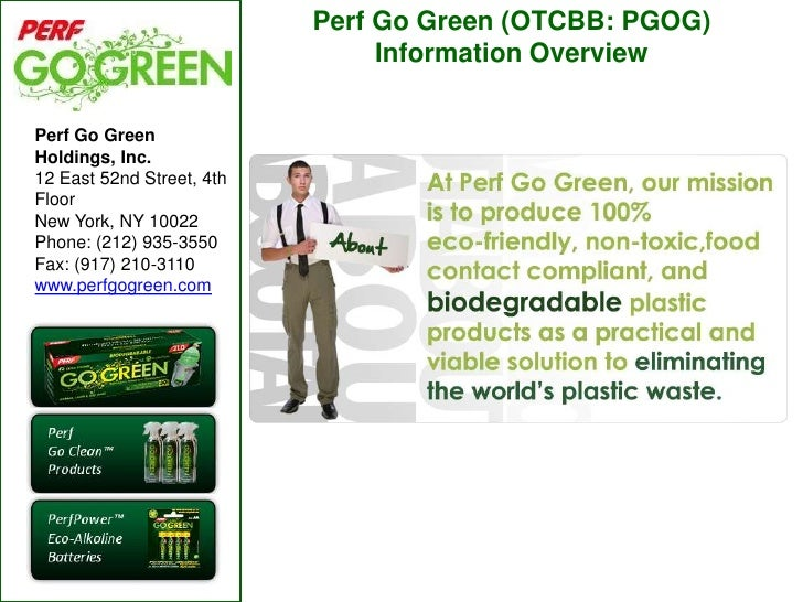 Perf Go Green (OTCBB: PGOG) Information Overview<br />Perf Go Green Holdings, Inc.<br />12 East 52nd Street, 4th Floor<br ...