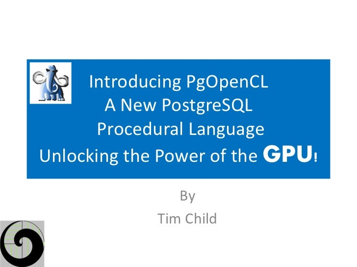 Introducing PgOpenCL        A New PostgreSQL       Procedural LanguageUnlocking the Power of the GPU!                By   ...