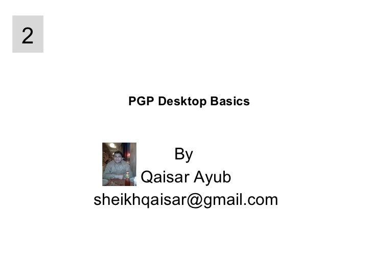PGP Desktop Basics By  Qaisar Ayub [email_address] 2