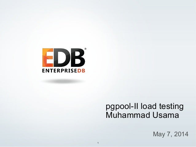 © 2013 EnterpriseDB Corporation. All rights reserved. 1 pgpool-II load testing Muhammad Usama May 7, 2014