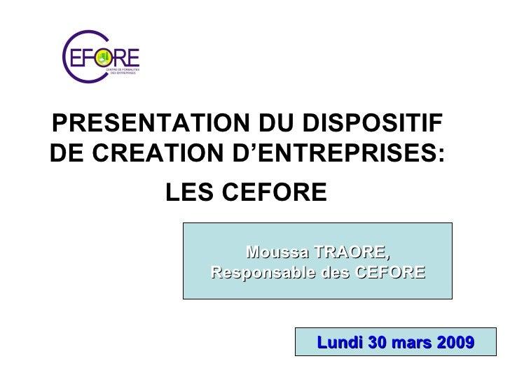 PRESENTATION DU DISPOSITIF  DE CREATION D'ENTREPRISES:  LES CEFORE   Moussa TRAORE, Responsable des CEFORE Lundi 30 mars 2...