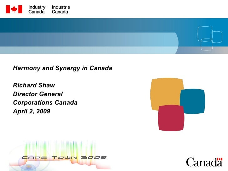 Harmony and Synergy in Canada Richard Shaw Director General Corporations Canada April 2, 2009