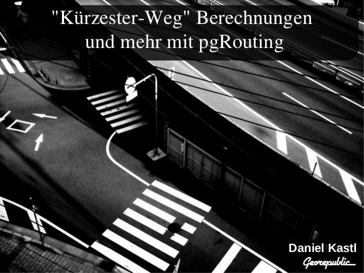 """""""Kürzester-Weg"""" Berechnungen   und mehr mit pgRouting                         Daniel Kastl"""
