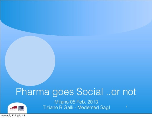 Pharma goes Social ..or not Milano 05 Feb. 2013 Tiziano R Galli - Medemed Sagl 1 venerdì, 12 luglio 13