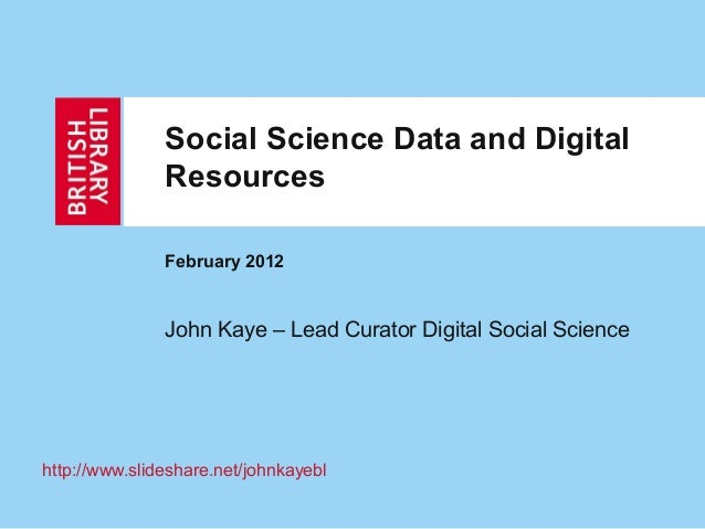 Social Science Data and Digital               Resources               February 2012               John Kaye – Lead Curator...