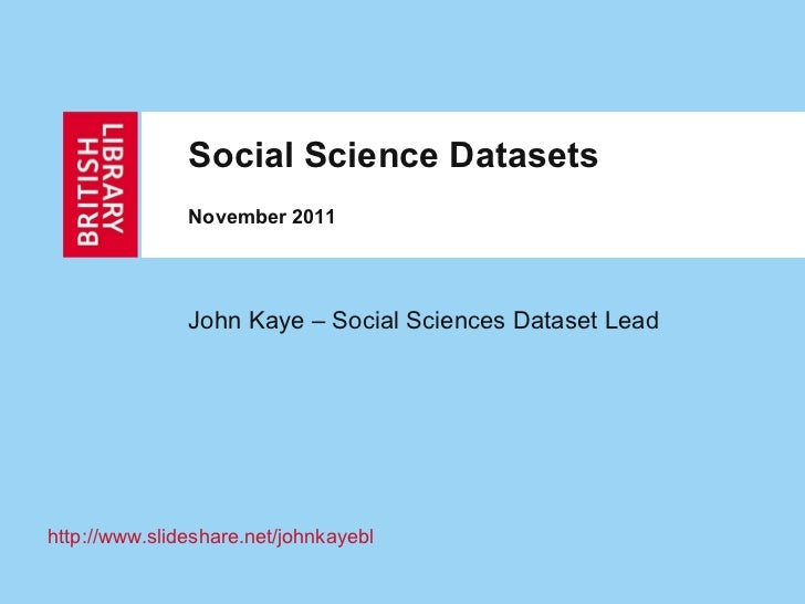Social Science Datasets November 2011 John Kaye – Social Sciences Dataset Lead http:// www.slideshare.net/johnkayebl