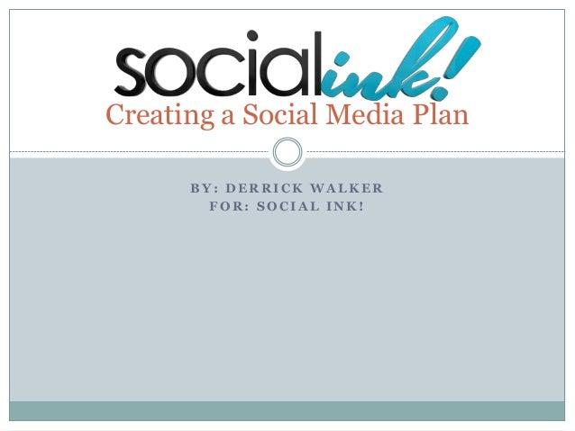B Y : D E R R I C K W A L K E R F O R : S O C I A L I N K ! Creating a Social Media Plan