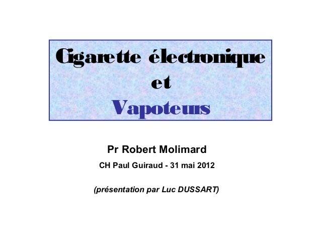 Cigarette électronique          et      Vapoteurs       Pr Robert Molimard     CH Paul Guiraud - 31 mai 2012    (présentat...