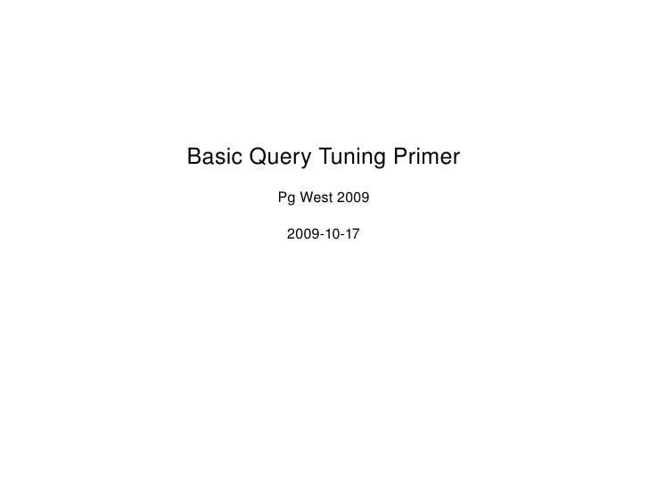 Basic Query Tuning Primer Pg West 2009 2009-10-17