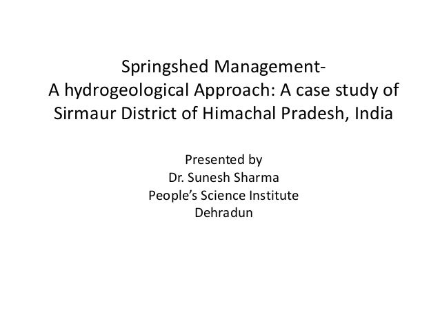 Springshed Management- A hydrogeological Approach: A case study of Sirmaur District of Himachal Pradesh, India Presented b...