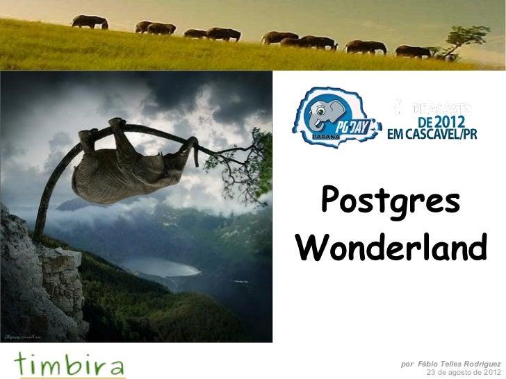 PostgresWonderland     por Fábio Telles Rodriguez           23 de agosto de 2012
