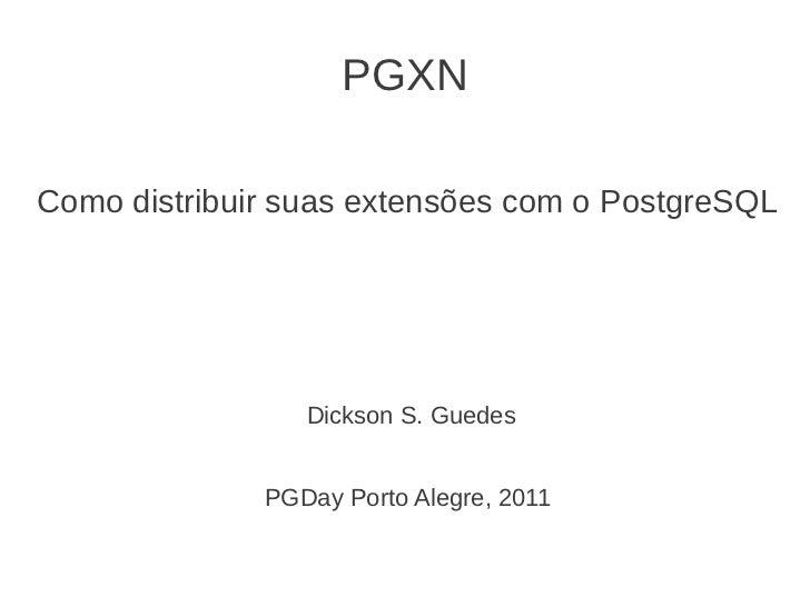 PGXNComo distribuir suas extensões com o PostgreSQL                 Dickson S. Guedes              PGDay Porto Alegre, 2011