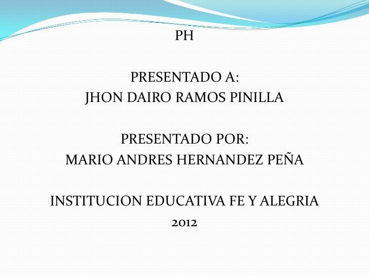 PH         PRESENTADO A:    JHON DAIRO RAMOS PINILLA       PRESENTADO POR: MARIO ANDRES HERNANDEZ PEÑAINSTITUCION EDUCATIV...
